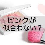 ピンクが似合わない!実は相性の悪い色かも!